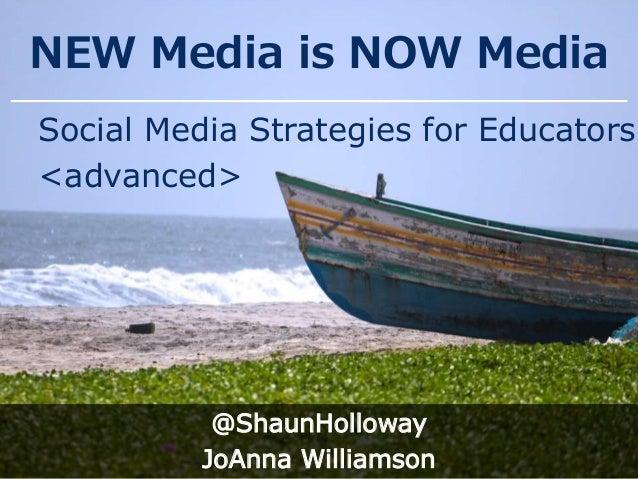 NEW Media is NOW Media Social Media Strategies for Educators <advanced> @ShaunHolloway JoAnna Williamson