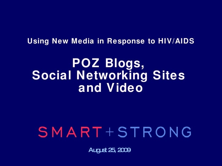 Using New Media in Response to HIV/AIDS   POZ Blogs,  Social Networking Sites  and Video August 25, 2009