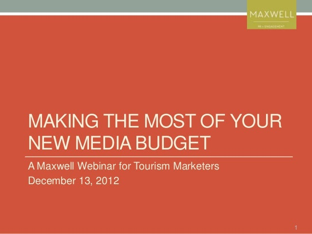 MAKING THE MOST OF YOURNEW MEDIA BUDGETA Maxwell Webinar for Tourism MarketersDecember 13, 2012                           ...