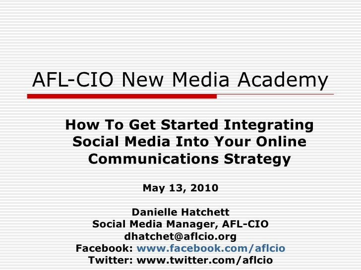 AFL-CIO New Media Academy How To Get Started Integrating Social Media Into Your Online Communications Strategy May 13, 201...