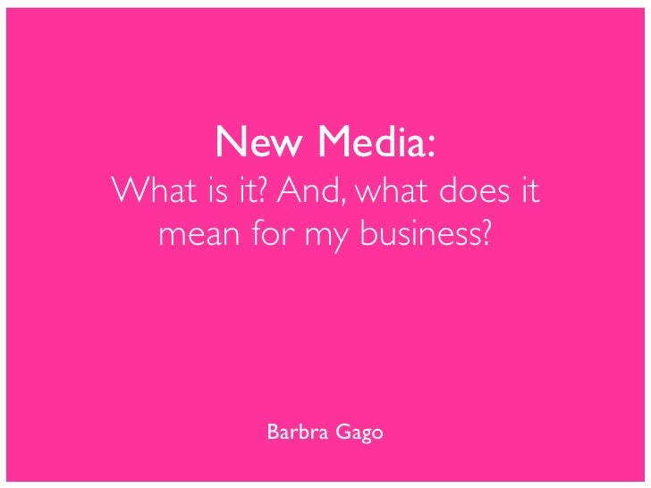 New Media: What is it? And, what does it  mean for my business?               Barbra Gago