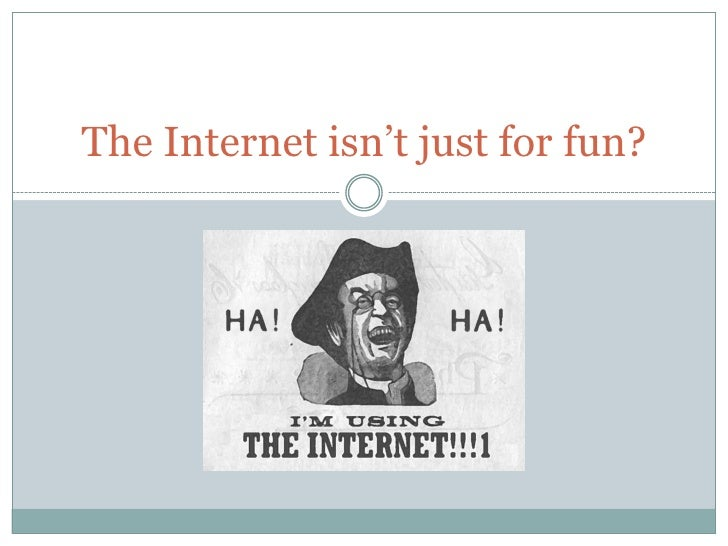 The Internet isn't just for fun?<br />