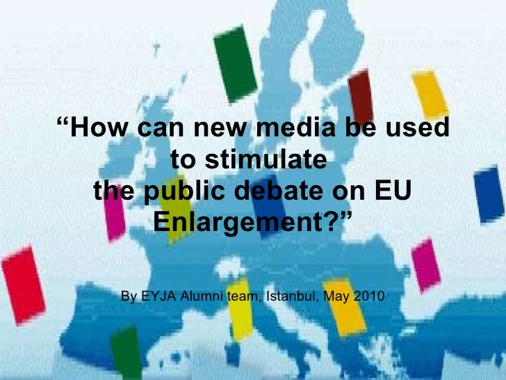 """ How can new media be used to stimulate  the public debate on EU Enlargement?"" By EYJA Alumni team, Istanbul, May 2010"