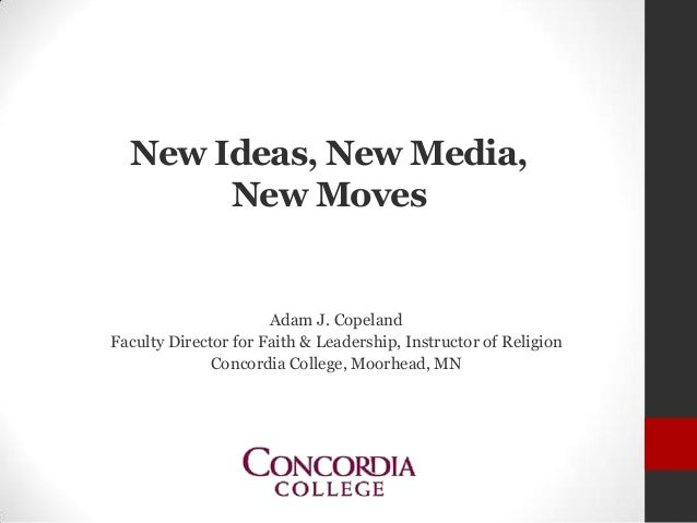 New Ideas, New Media, New Moves Adam J. Copeland Faculty Director for Faith & Leadership, Instructor of Religion Concordia...
