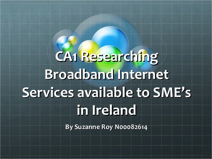 CA1 Researching Broadband Internet Services available to SME's in Ireland By Suzanne Roy N00082614