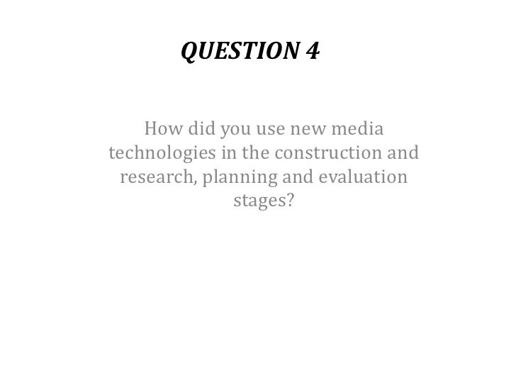 QUESTION 4    How did you use new mediatechnologies in the construction and research, planning and evaluation             ...