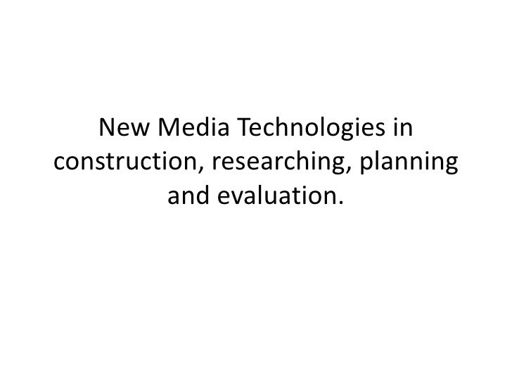 New Media Technologies inconstruction, researching, planning          and evaluation.