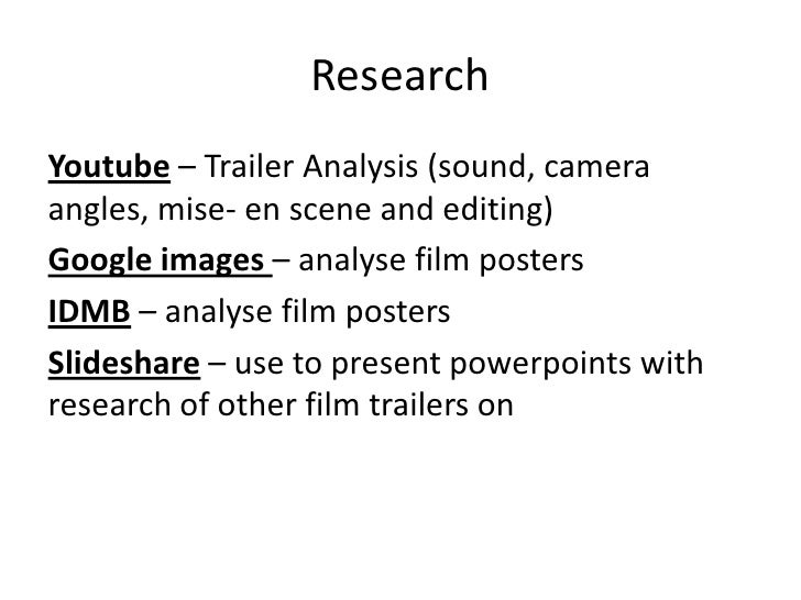 ResearchYoutube – Trailer Analysis (sound, cameraangles, mise- en scene and editing)Google images – analyse film postersID...