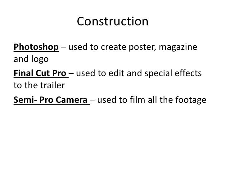 ConstructionPhotoshop – used to create poster, magazineand logoFinal Cut Pro – used to edit and special effectsto the trai...