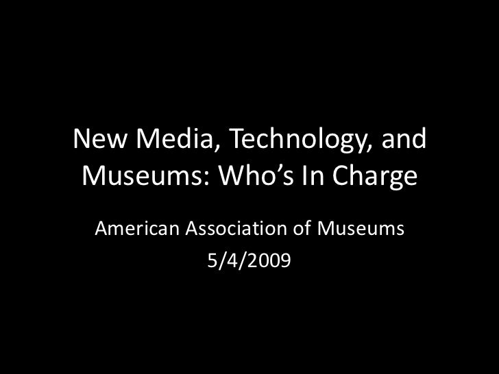 New Media, Technology, andMuseums: Who's In Charge American Association of Museums            5/4/2009