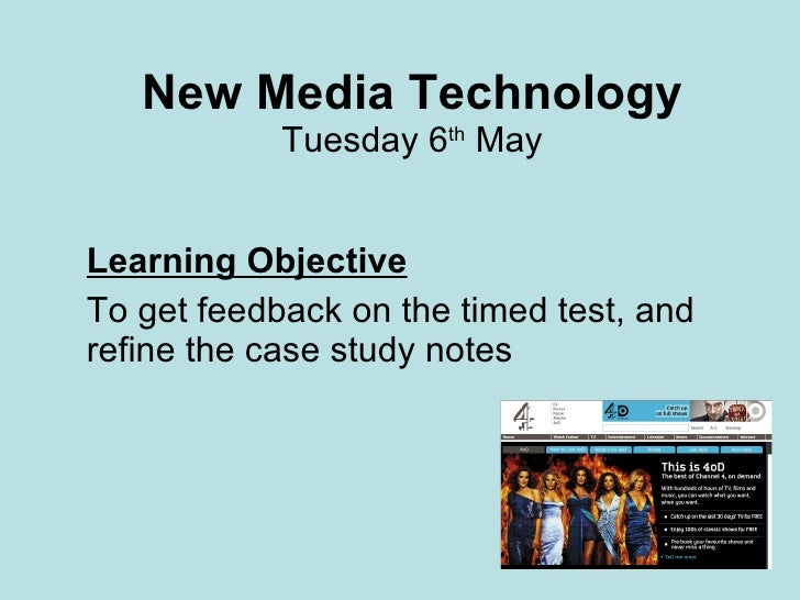 New Media Technology Tuesday 6 th  May Learning Objective To get feedback on the timed test, and refine the case study not...