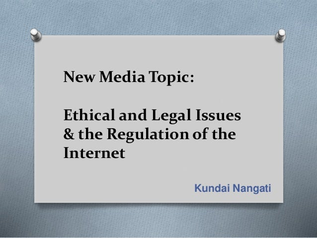 New Media Topic: Ethical and Legal Issues & the Regulation of the Internet Kundai Nangati