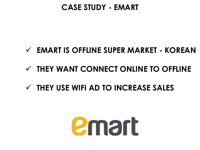 CASE STUDY - EMART  EMART IS OFFLINE SUPER MARKET - KOREAN  THEY WANT CONNECT ONLINE TO OFFLINE  THEY USE WIFI AD TO IN...