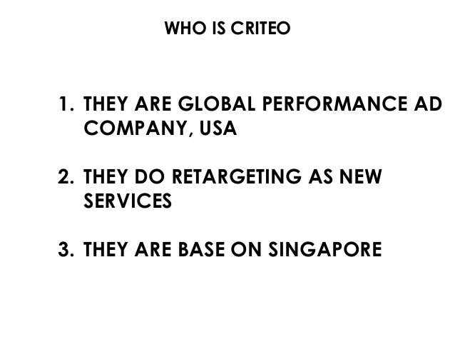 WHO IS CRITEO 1. THEY ARE GLOBAL PERFORMANCE AD COMPANY, USA 2. THEY DO RETARGETING AS NEW SERVICES 3. THEY ARE BASE ON SI...