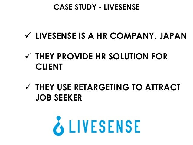 CASE STUDY - LIVESENSE  LIVESENSE IS A HR COMPANY, JAPAN  THEY PROVIDE HR SOLUTION FOR CLIENT  THEY USE RETARGETING TO ...