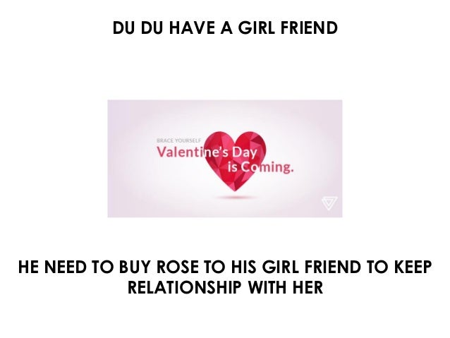 DU DU HAVE A GIRL FRIEND HE NEED TO BUY ROSE TO HIS GIRL FRIEND TO KEEP RELATIONSHIP WITH HER