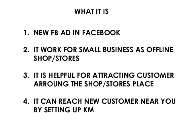 WHAT IT IS 1. NEW FB AD IN FACEBOOK 2. IT WORK FOR SMALL BUSINESS AS OFFLINE SHOP/STORES 3. IT IS HELPFUL FOR ATTRACTING C...