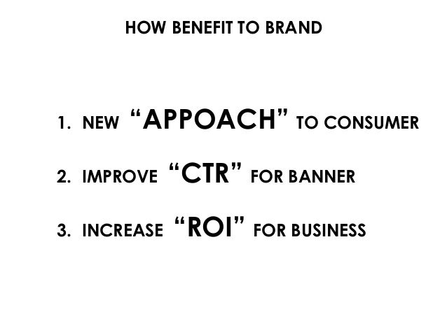 """HOW BENEFIT TO BRAND 1. NEW """"APPOACH"""" TO CONSUMER 2. IMPROVE """"CTR"""" FOR BANNER 3. INCREASE """"ROI"""" FOR BUSINESS"""