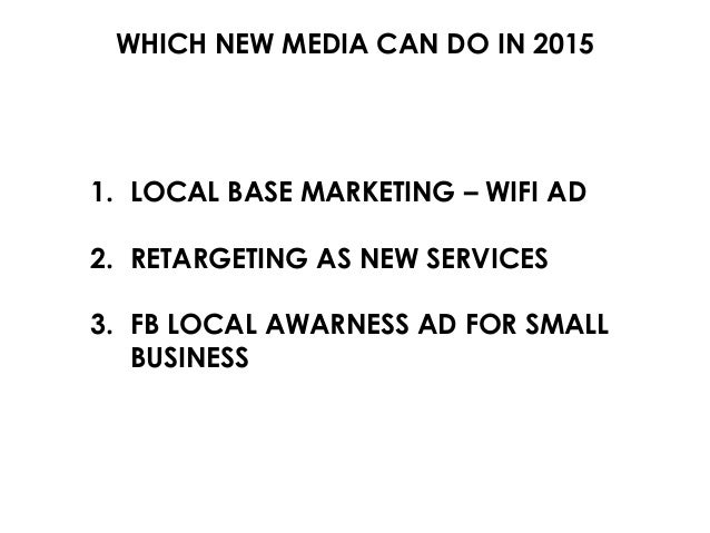 WHICH NEW MEDIA CAN DO IN 2015 1. LOCAL BASE MARKETING – WIFI AD 2. RETARGETING AS NEW SERVICES 3. FB LOCAL AWARNESS AD FO...