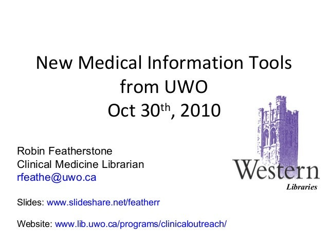 New Medical Information Tools from UWO Oct 30th , 2010 Robin Featherstone Clinical Medicine Librarian rfeathe@uwo.ca Slide...
