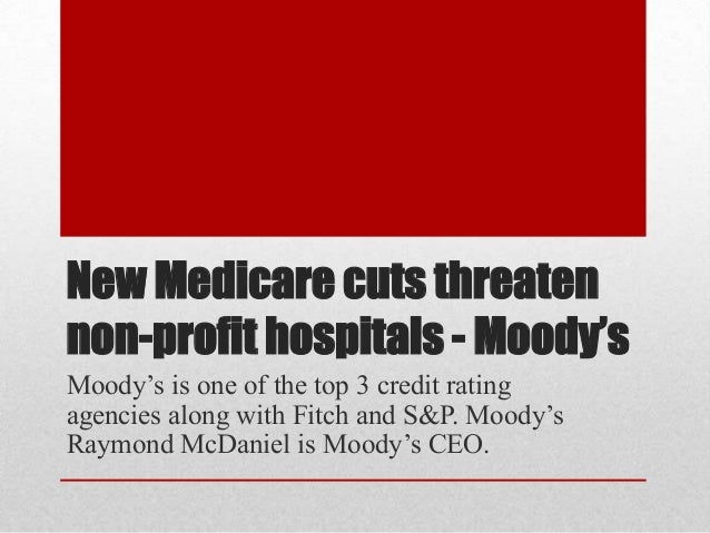 New Medicare cuts threatennon-profit hospitals - Moody'sMoody's is one of the top 3 credit ratingagencies along with Fitch...