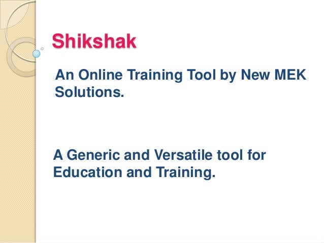 Shikshak An Online Training Tool by New MEK Solutions. A Generic and Versatile tool for Education and Training.