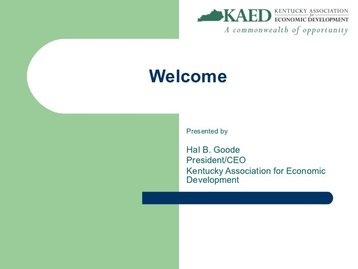 Welcome   Presented by   Hal B. Goode   President/CEO   Kentucky Association for Economic   Development