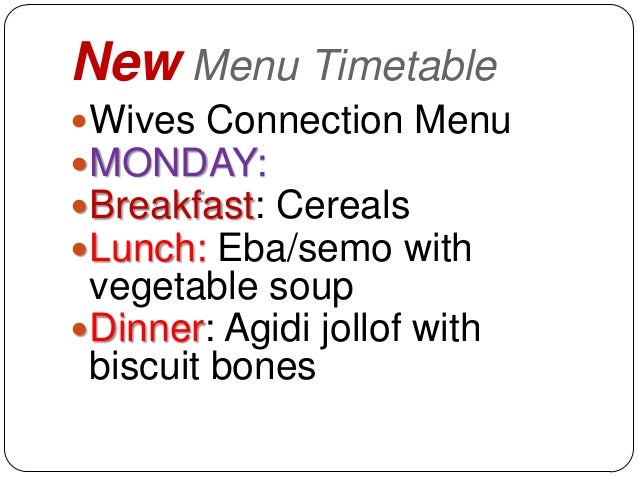 New Menu TimetableWives Connection MenuMONDAY:Breakfast: CerealsLunch: Eba/semo with vegetable soupDinner: Agidi joll...