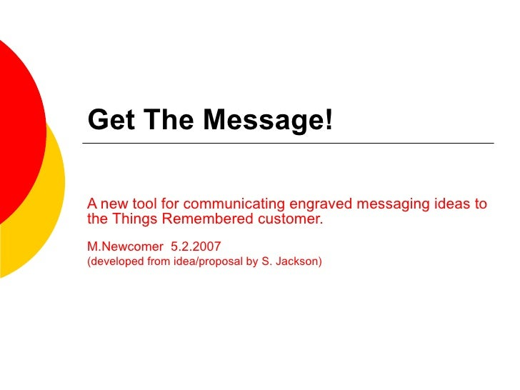 Get The Message! A new tool for communicating engraved messaging ideas to the Things Remembered customer. M.Newcomer  5.2....