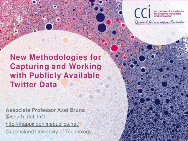 New Methodologies for Capturing and Working with Publicly Available Twitter DataAssociate Professor Axel Bruns@snurb_dot_i...