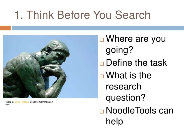 1. Think Before You Search<br />Where are you going?<br />Define the task<br />What is the research question?<br />NoodleT...