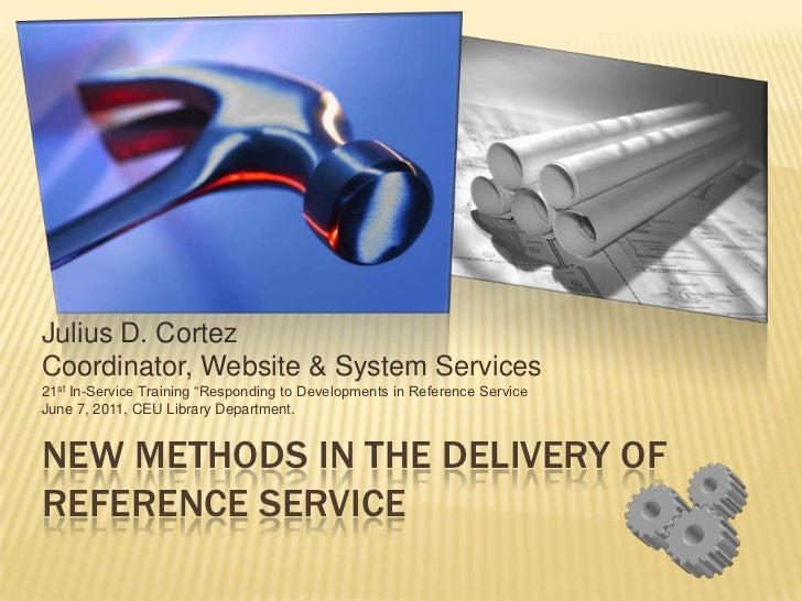 New Methods in the Delivery of Reference Service<br />Julius D. Cortez<br />Coordinator, Website & System Services<br />21...