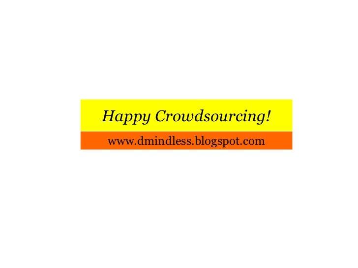 Happy Crowdsourcing!<br />www.dmindless.blogspot.com<br />