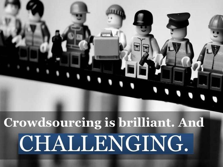 Crowdsourcing is brilliant. AndCHALLENGING.<br />