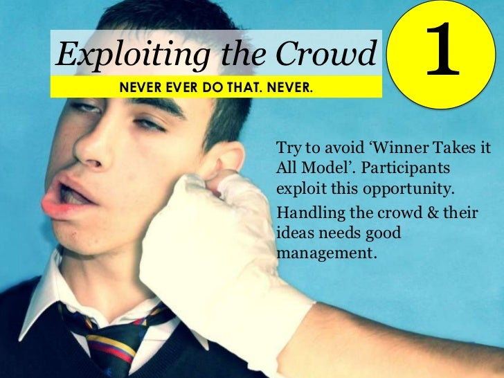 1<br />Exploiting the Crowd<br />NEVER EVER DO THAT. NEVER.<br />Try to avoid 'Winner Takes it All Model'. Participants ex...