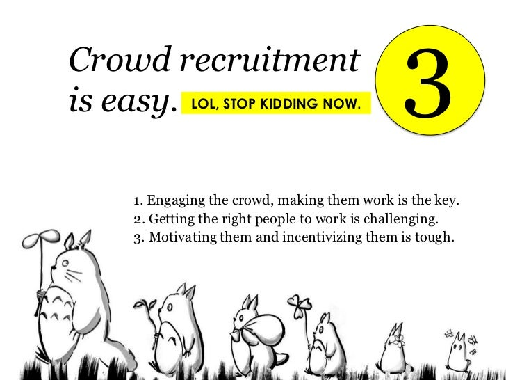 3<br />Crowd recruitment <br />is easy.<br />LOL, STOP KIDDING NOW.<br />1. Engaging the crowd, making them work is the ke...