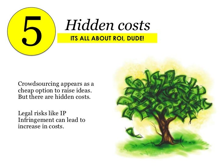 5<br />Hidden costs<br />ITS ALL ABOUT ROI, DUDE!<br />Crowdsourcing appears as a cheap option to raise ideas. But there a...