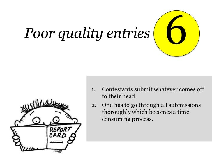 6<br />Poor quality entries<br />Contestants submit whatever comes off to their head.<br />One has to go through all submi...