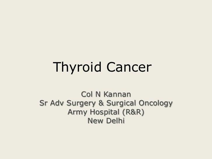 Thyroid Cancer<br />Col N Kannan<br />Sr Adv Surgery & Surgical Oncology<br />Army Hospital (R&R)<br />New Delhi<br />