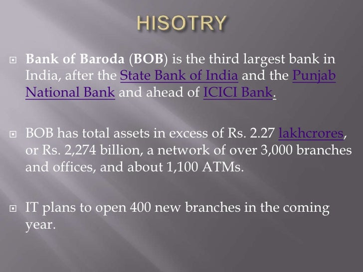 HISOTRY<br />Bank of Baroda (BOB) is the third largest bank in India, after the State Bank of India and the Punjab Nationa...