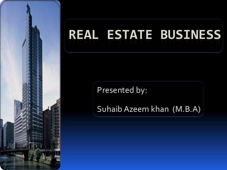 REAL ESTATE BUSINESS   Presented by:   Suhaib Azeem khan (M.B.A)