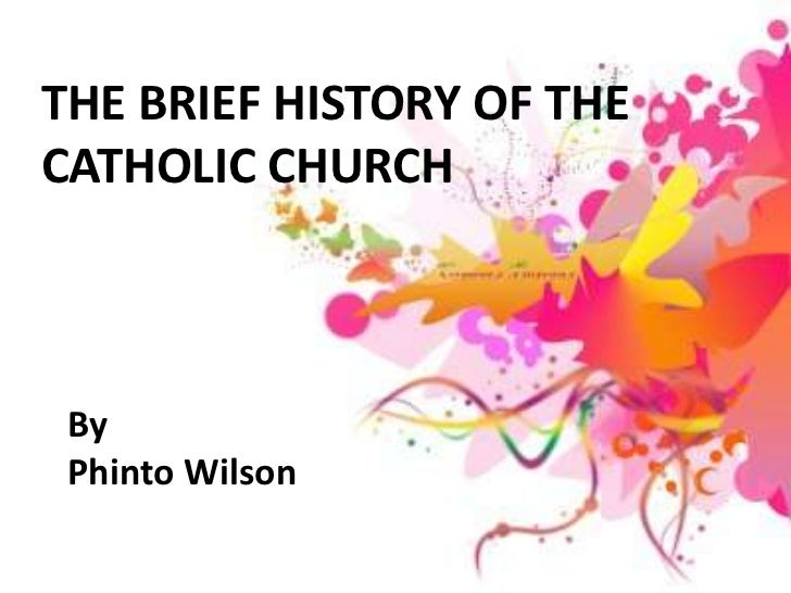 THE BRIEF HISTORY OF THECATHOLIC CHURCH By Phinto Wilson
