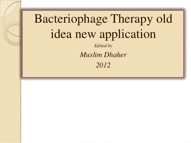 Bacteriophage Therapy old  idea new application           Edited by        Muslim Dhaher             2012