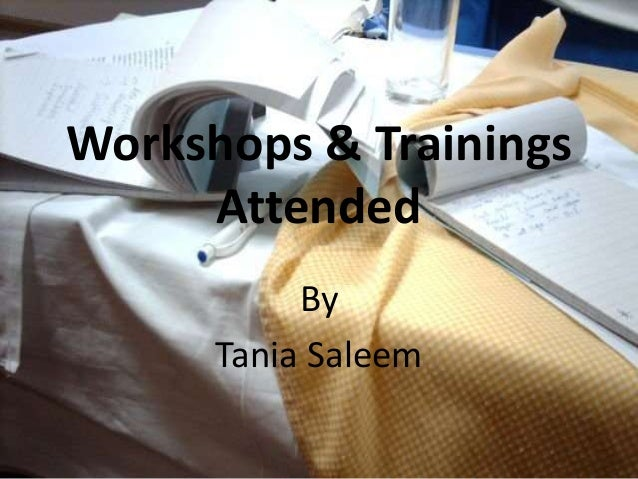 Workshops & Trainings     Attended           By      Tania Saleem