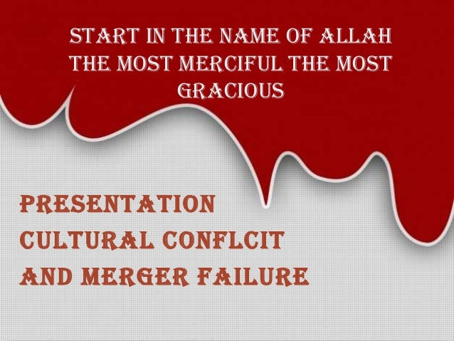 START IN THE NAME OF ALLAH THE MOST MERCIFUL THE MOST GRACIOUS  PRESENTATION CULTURAL CONFLCIT AND MERGER FAILURE