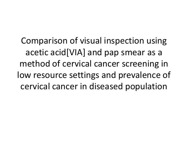Comparison of visual inspection using acetic acid[VIA] and pap smear as a method of cervical cancer screening in low resou...