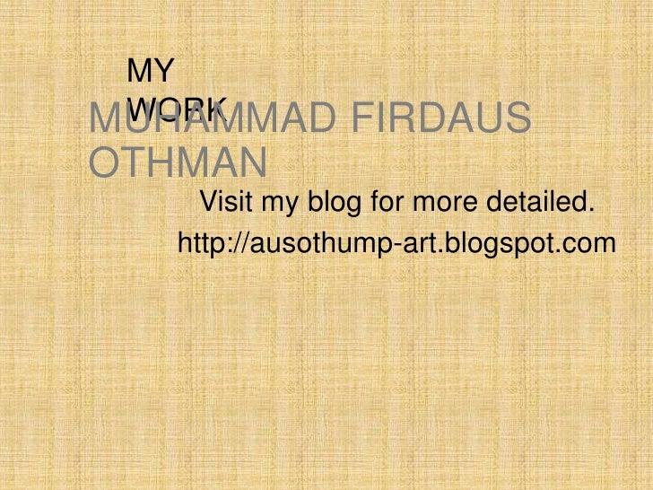 MY WORKMUHAMMAD       FIRDAUSOTHMAN    Visit my blog for more detailed.  http://ausothump-art.blogspot.com
