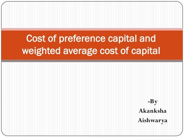 -By Akanksha Aishwarya Cost of preference capital and weighted average cost of capital