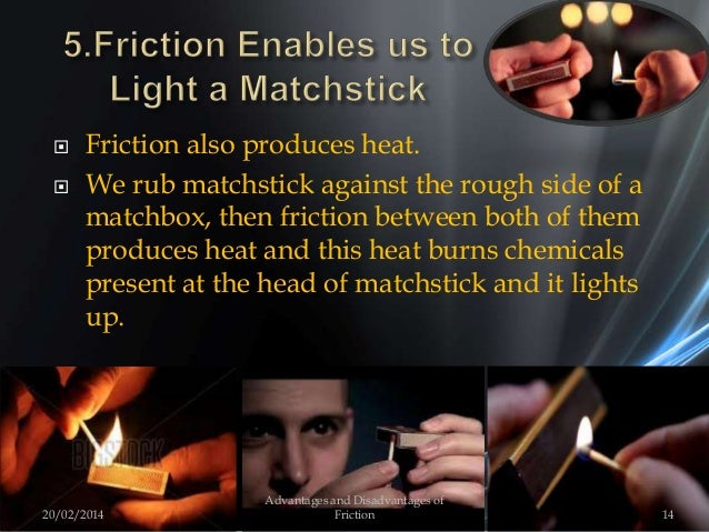  Friction also produces heat.  We rub matchstick against the rough side of a matchbox, then friction between both of the...