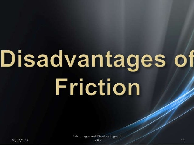 20/02/2014 15 Advantages and Disadvantages of Friction